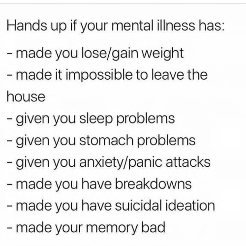 Bad, Anxiety, and House: Hands up if your mental illness has:  -made you lose/gain weight  - made it impossible to leave the  house  -given you sleep problems  given you stomach problems  given you anxiety/panic attacks  - made you have breakdowns  -made you have suicidal ideation  -made your memory bad