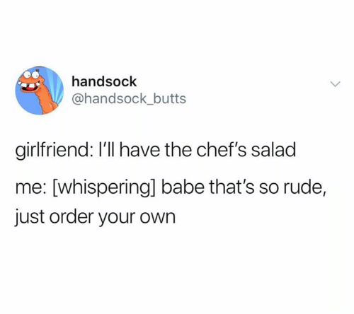 so rude: handsock  @handsock_butts  girlfriend: I'll have the chef's salad  me: [whisperingl babe that's so rude,  just order your own