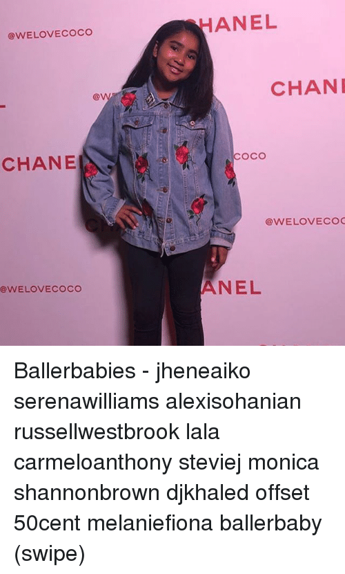 lala: HANEL  @WELOVECOCO  CHAN  CHANE  COCo  @WELOVECO  ANEL  @WELOVECOCO Ballerbabies - jheneaiko serenawilliams alexisohanian russellwestbrook lala carmeloanthony steviej monica shannonbrown djkhaled offset 50cent melaniefiona ballerbaby (swipe)