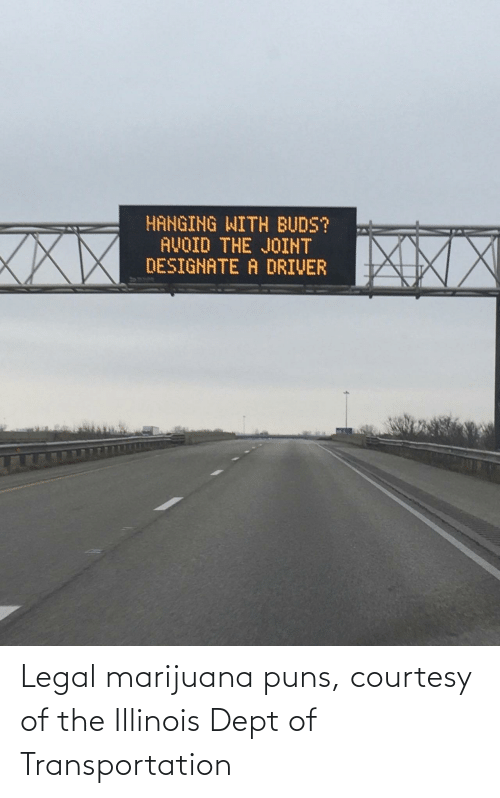 driver: HANGING WITH BUDS?  AVOID THE JOINT  DESIGNATE A DRIVER  XXX Legal marijuana puns, courtesy of the Illinois Dept of Transportation