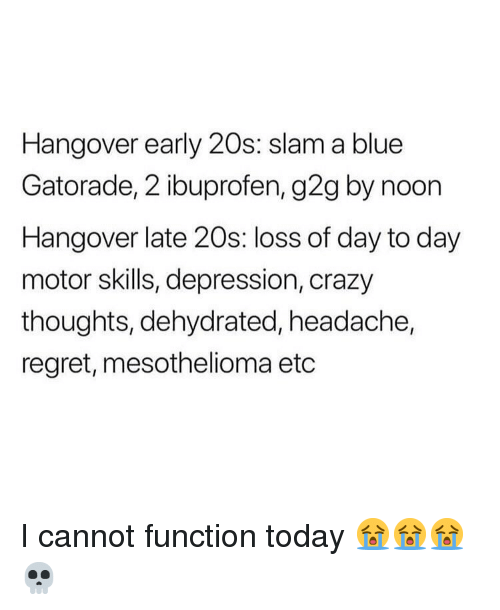 ibuprofen: Hangover early 20s: slam a blue  Gatorade, 2 ibuprofen, g2g by noon  Hangover late 20s: loss of day to day  motor skills, depression, crazy  thoughts, dehydrated, headache,  regret, mesothelioma etc I cannot function today 😭😭😭💀