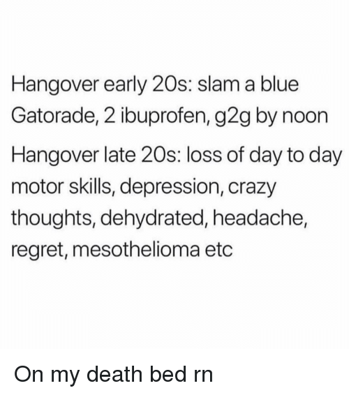 ibuprofen: Hangover early 20s: slam a blue  Gatorade, 2 ibuprofen, g2g by noon  Hangover late 20s: loss of day to day  motor skills, depression, crazy  thoughts, dehydrated, headache,  regret, mesothelioma etc On my death bed rn