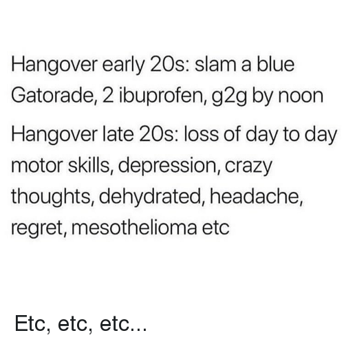 ibuprofen: Hangover early 20s: slam a blue  Gatorade, 2 ibuprofen, g2g by noon  Hangover late 20s: loss of day to day  motor skills, depression, crazy  thoughts, dehydrated, headache,  regret, mesothelioma etc Etc, etc, etc...