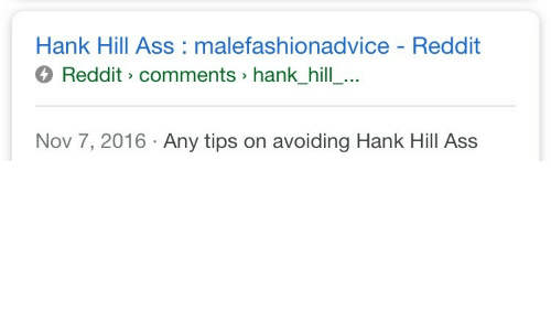 Hank: Hank Hill Ass malefashionadvice - Reddit  4 Reddit> comments> hank_hill_...  Nov 7, 2016 Any tips on avoiding Hank Hill Ass