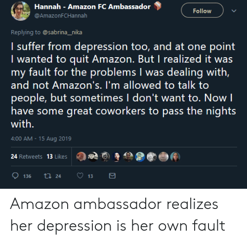 Amazon, Depression, and Coworkers: Hannah Amazon FC Ambassador  Follow  @AmazonFCHannah  Replying to @sabrina_nika  I suffer from depression too, and at one point  I wanted to quit Amazon. But I realized it was  my fault for the problems I was dealing with,  and not Amazon's. I'm allowed to talk to  people, but sometimes I don't want to. Now  have some great coworkers to pass the nights  with.  4:00 AM -15 Aug 2019  24 Retweets 13 Likes  t24  136  13 Amazon ambassador realizes her depression is her own fault