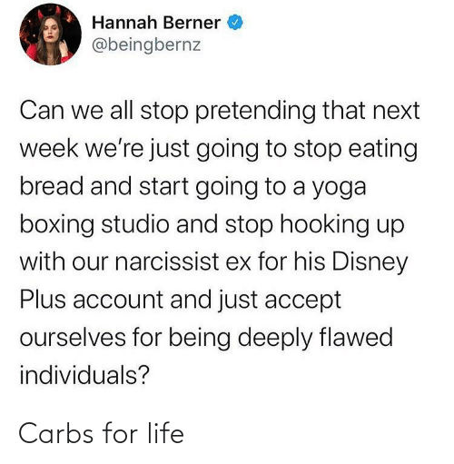 Hooking: Hannah Berner  @beingbernz  Can we all stop pretending that next  week we're just going to stop eating  bread and start going to a yoga  boxing studio and stop hooking up  with our narcissist ex for his Disney  Plus account and just accept  ourselves for being deeply flawed  individuals? Carbs for life