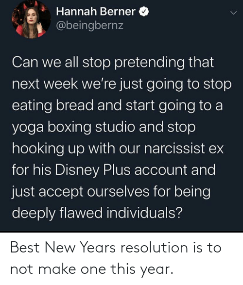 Hooking: Hannah Berner  @beingbernz  Can we all stop pretending that  next week we're just going to stop  eating bread and start going to a  yoga boxing studio and stop  hooking up with our narcissist ex  for his Disney Plus account and  just accept ourselves for being  deeply flawed individuals? Best New Years resolution is to not make one this year.