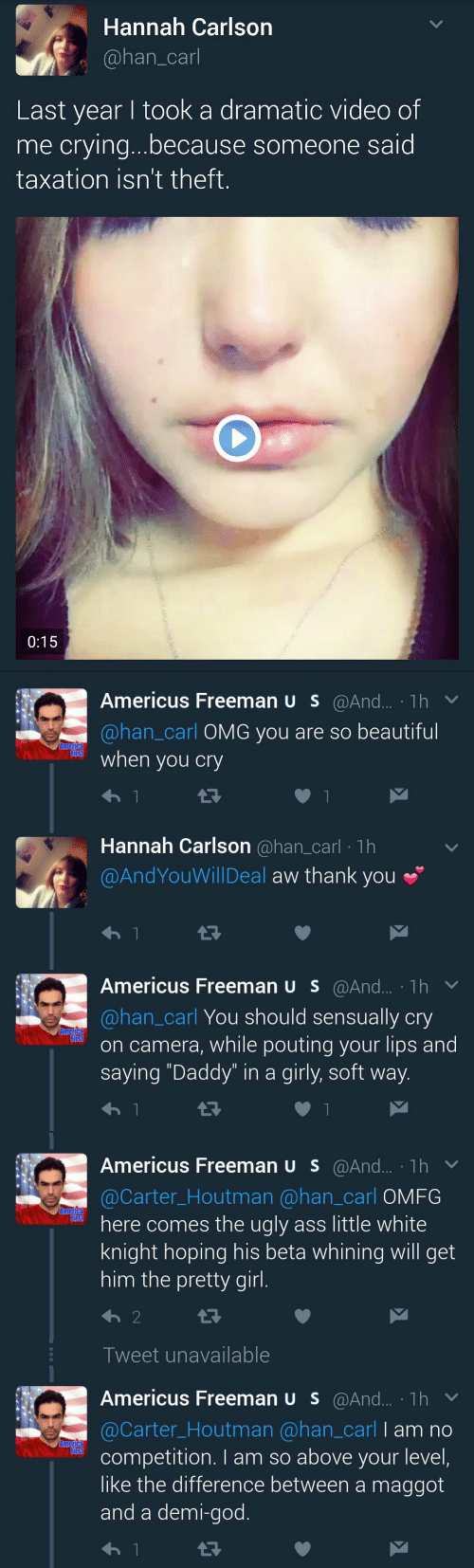 "America, Beautiful, and Crying: Hannah Carlson  @han_carl  Last year I took a dramatic video of  me crying...because someone said  taxation isn't theft.  0:15   Americus Freeman U s@And... 1h  @han_carl OMG you are so beautiful  America  First  when  you cry  t7  Hannah Carlson @han_carl 1h  @AndYouWillDeal aw thank you  t7  1  Americus Freeman U s@And... 1h  @han_carl You should sensually cry  on camera, while pouting your lips and  saying ""Daddy"" in a girly, soft way.  America  First   Americus Freeman U s@And... 1h  @Carter_Houtman @han_carl OMFG  here comes the ugly ass little white  knight hoping his beta whining will get  him the pretty girl.  Ametica  First  2  Tweet unavailable  Americus Freeman U S@And... 1h  @Carter_Houtman @han_carl I am no  competition. I am so above your level,  like the difference between a maggot  and a demi-god.  America  First"