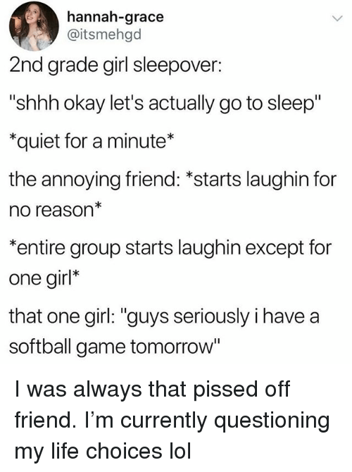 "Funny, Go to Sleep, and Life: hannah-grace  @itsmehgd  2nd grade girl sleepover  ""shhh okay let's actually go to sleep""  *quiet for a minute*  the annoying friend: *starts laughin for  no reason  *entire group starts laughin except for  one girl*  that one girl: ""guys seriously i have a  softball game tomorrow' I was always that pissed off friend. I'm currently questioning my life choices lol"
