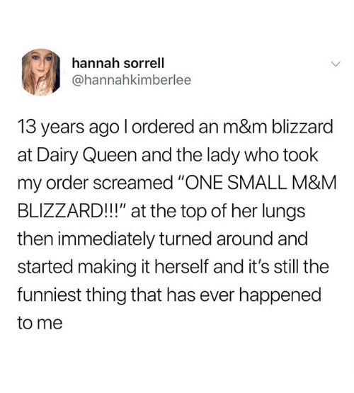"""Queen, Blizzard, and Dank Memes: hannah sorrell  @hannahkimberlee  13 years ago l ordered an m&m blizzard  at Dairy Queen and the lady who took  my order screamed """"ONE SMALL M&M  BLIZZARD!!"""" at the top of her lungs  then immediately turned around and  started making it herself and it's still the  funniest thing that has ever happened  to me"""