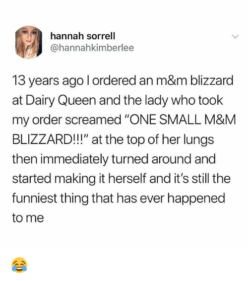 """Memes, Queen, and Blizzard: hannah sorrell  @hannahkimberlee  13 years ago l ordered an m&m blizzard  at Dairy Queen and the lady who took  my order screamed """"ONE SMALL M&MM  BLIZZARD!"""" at the top of her lungs  then immediately turned around and  started making it herself and it's still the  funniest thing that has ever happened  to me 😂"""
