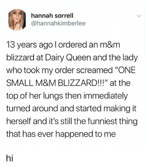 """Tumblr, Queen, and Blizzard: hannah sorrell  @hannahkimberlee  13 years ago l ordered an m&m  blizzard at Dairy Queen and the lady  who took my order screamed """"ONE  SMALL M&M BLIZZARD!!!"""" at the  top of her lungs then immediately  turned around and started making it  herself and it's still the funniest thing  that has ever happened to me hi"""