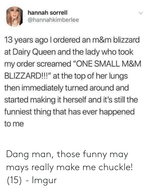 """Blizzard: hannah sorrell  @hannahkimberlee  13 years ago l ordered an m&m blizzard  at Dairy Queen and the lady who took  my order screamed """"ONE SMALL M&M  BLIZZARD!!!"""" at the top of her lungs  then immediately turned around and  started making it herself and it's still the  funniest thing that has ever happened  to me Dang man, those funny may mays really make me chuckle! (15) - Imgur"""