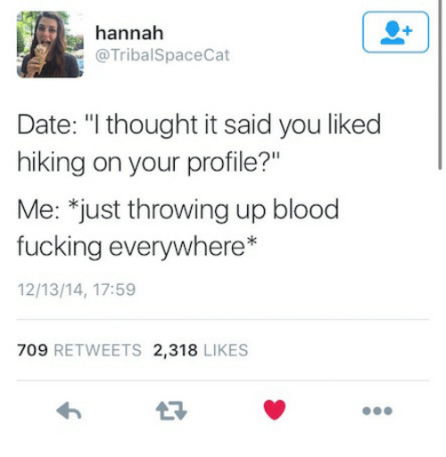 "Fucking, Date, and Thought: hannah  @TribalSpaceCat  Date: ""I thought it said you likec  hiking on your profile?""  Me: *just throwing up blood  fucking everywhere*  12/13/14, 17:59  709 RETWEETS 2,318 LIKES  13"