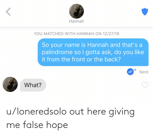 False: Hannah  YOU MATCHED WITH HANNAH ON 12/27/19  So your name is Hannah and that's a  palindrome so I gotta ask, do you like  it from the front or the back?  Sent  What? u/loneredsolo out here giving me false hope