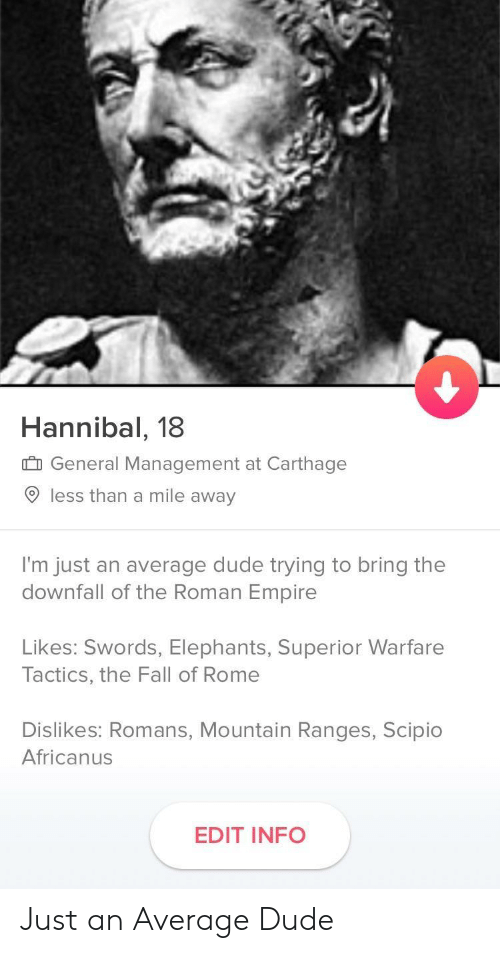 Dude, Empire, and Fall: Hannibal, 18  General Management at Carthage  9 less than a mile away  I'm just an average dude trying to bring the  downfall of the Roman Empire  Likes: Swords, Elephants, Superior Warfare  Tactics, the Fall of Rome  Dislikes: Romans, Mountain Ranges, Scipio  Africanus  EDIT INFO Just an Average Dude