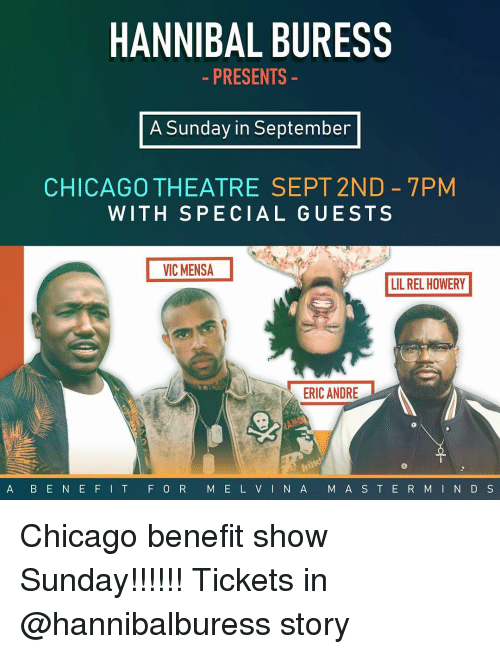 Chicago, Memes, and Sunday: HANNIBAL BURESS  - PRESENTS  A Sunday in September  CHICAGO THEATRE SEPT 2ND 7PM  WITH SPECIAL GUESTS  VIC MENSA  LIL REL HOWERY  ERIC ANDRE  A B E N EFIT F 0 R M E L VINA M A S T ER MI N D S Chicago benefit show Sunday!!!!!! Tickets in @hannibalburess story