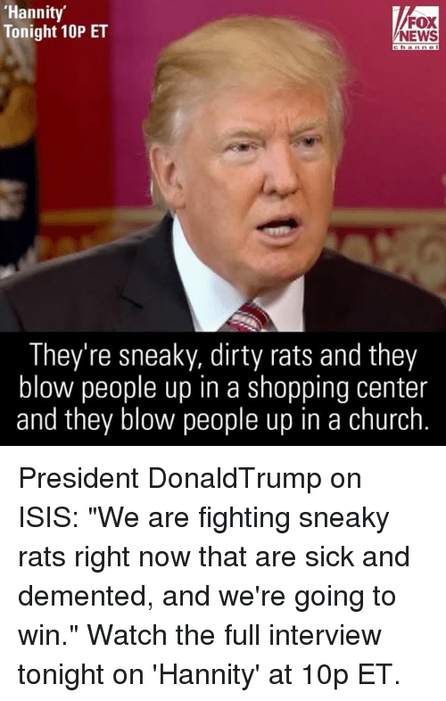 """Memes, 🤖, and Blow: 'Hannity'  FOX  Tonight 10P ET  NEWS  They're sneaky, dirty rats and they  blow people up in a shopping center  and they blow people up in a church President DonaldTrump on ISIS: """"We are fighting sneaky rats right now that are sick and demented, and we're going to win."""" Watch the full interview tonight on 'Hannity' at 10p ET."""