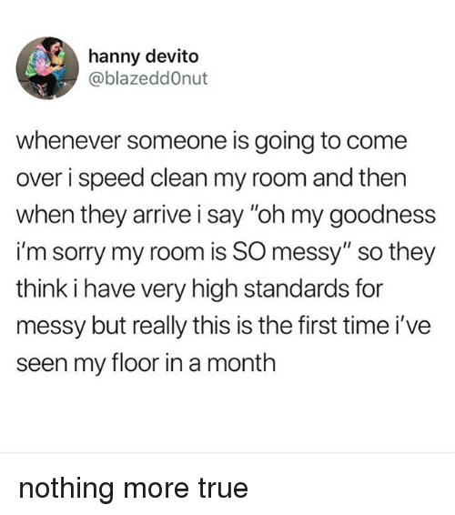"""Come Over, Sorry, and True: hanny devito  @blazeddOnut  whenever someone is going to come  over i speed clean my room and then  when they arrive i say """"oh my goodness  i'm sorry my room is SO messy"""" so they  think i have very high standards for  messy but really this is the first time i've  seen my floor in a month nothing more true"""