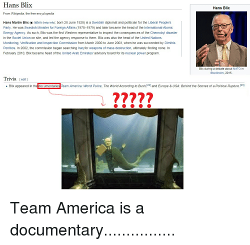 team america world police: Hans Blix  Hans Blix  From Wikipedia, the free encyclopedia  Hans Martin Blix ( listen (help info); born 28 June 1928) is a Swedish diplomat and politician for the Liberal People's  Party. He was Swedish Minister for Foreign Affairs (1978-1979) and later became the head of the International Atomic  Energy Agency. As such, Blix was the first Western representative to inspect the consequences of the Chernobyl disaster  in the Soviet Union on site, and led the agency response to them. Blix was also the head of the United Nations  Monitoring, Verification and Inspection Commission from March 2000 to June 2003, when he was succeeded by Dimitris  Perrikos. In 2002, the commission began searching Iraq for weapons of mass destruction, ultimately finding none. In  February 2010, Blix became head of the United Arab Emirates' advisory board for its nuclear power program.  Blix during a debate about NATO in  Stockholm, 2015.  Trivia edit]  . Blix appeared in the d  mentane  Team America: World Police, The World According to Bush!씨 and Europe & USA: Behind the Scenes of a Political Rupture 1  277??