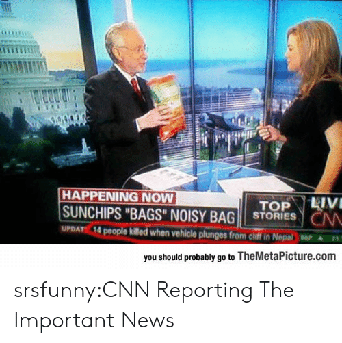 "Nepal: HAPPENING NOW  SUNCHIPS ""BAGS"" NOISY BAG STORIESN  UPDATE 14  killed when vehicle plunges from chiff in Nepal  ▲23.  you should probably go to TheMetaPicture.conm srsfunny:CNN Reporting The Important News"