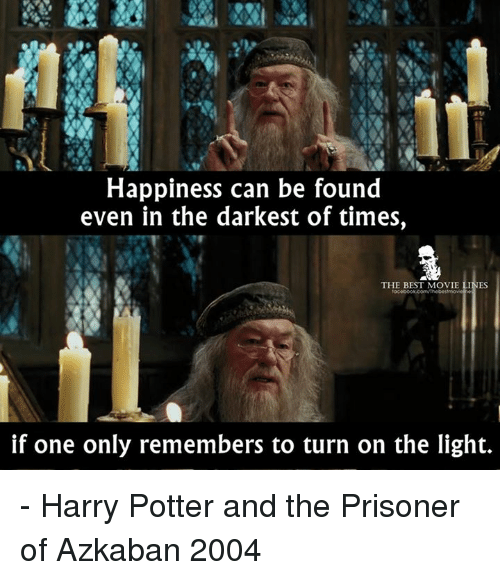 movie line: Happiness can be found  even in the darkest of times,  THE BEST MOVIE LINES  if one only remembers to turn on the light. - Harry Potter and the Prisoner of Azkaban 2004