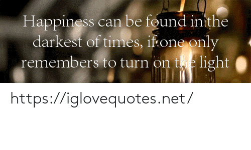 Happiness: Happiness can be found inithe  darkest of times, if:one only  remembers to turn on the light https://iglovequotes.net/