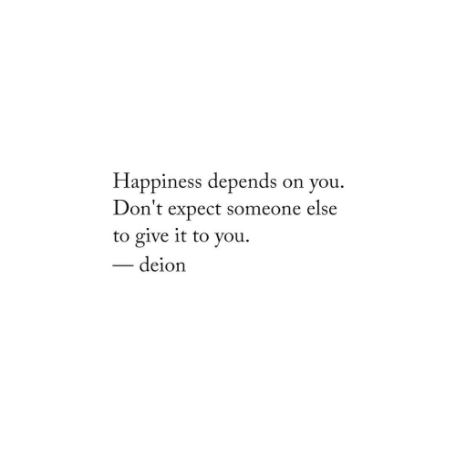 Happiness, You, and Someone: Happiness depends  Don't expect someone else  to give it to you  on you  deion