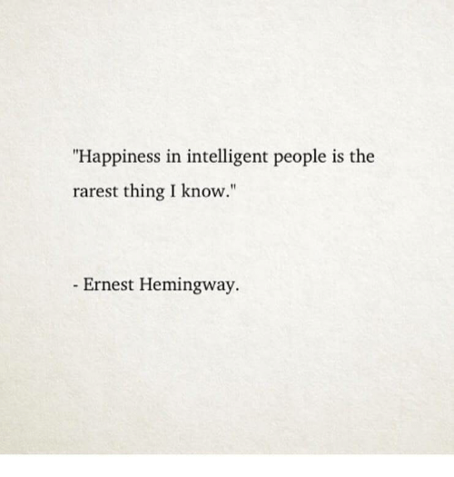 """Rarest: """"Happiness in intelligent people is the  rarest thing I know.""""  Ernest Hemingway."""