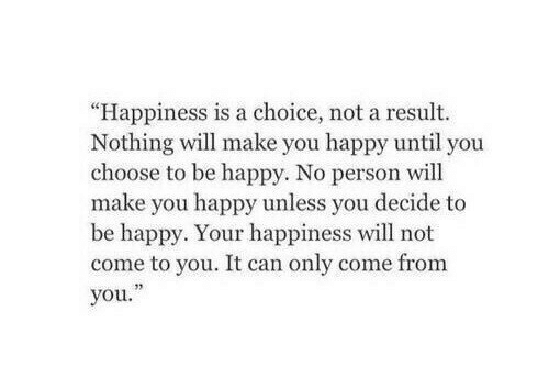 """Happy, Happiness, and Be Happy: """"Happiness is a choice, not a result.  Nothing will make you happy until you  choose to be happy. No person will  make you happy unless you decide to  be happy. Your happiness will not  come to you. It can only come from  you."""""""
