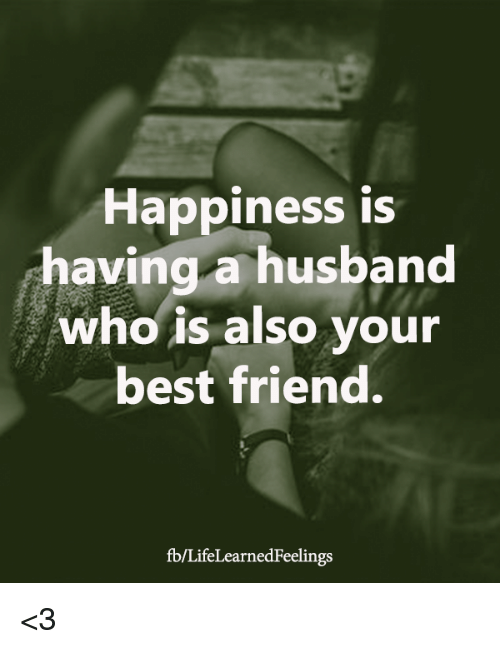 Best Friend, Memes, and Best: Happiness is  having a husband  who is also your  best friend.  fb/LifeLearnedFeelings <3