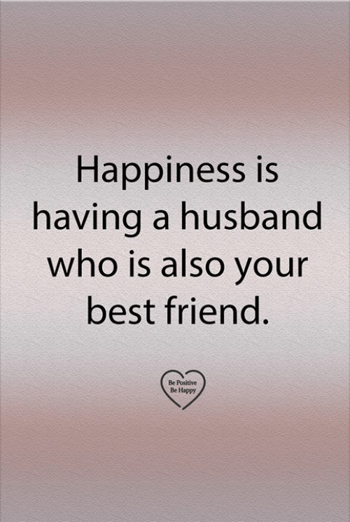 Best Friend, Memes, and Best: Happiness is  having a husband  who is also your  best friend.  Be Positive  Be Happy