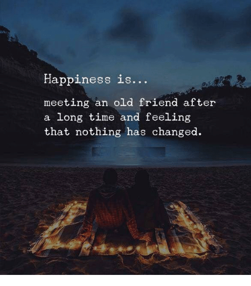 Time, Old, and Happiness: Happiness is..  meeting an old friend after  a long time and feeling  that nothing has changed
