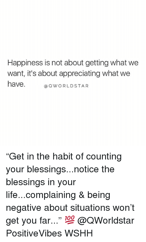 "Life, Memes, and Worldstar: Happiness is not about getting what we  want, it's about appreciating what we  ave.WORLDSTAR ""Get in the habit of counting your blessings...notice the blessings in your life...complaining & being negative about situations won't get you far..."" 💯 @QWorldstar PositiveVibes WSHH"