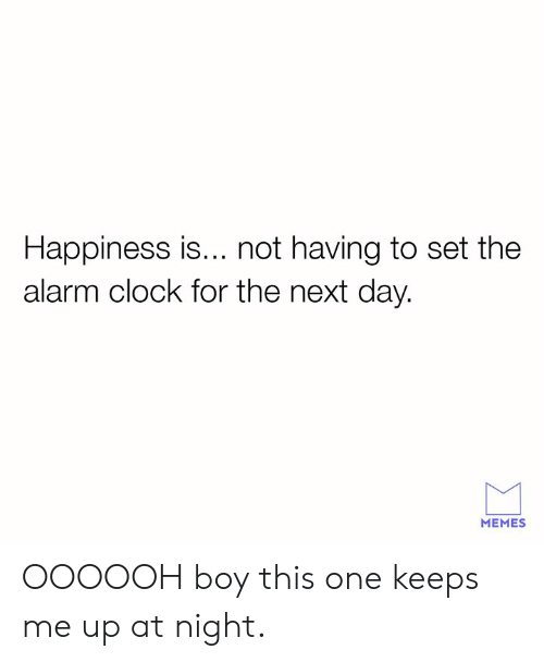 Keeps Me Up At Night: Happiness is... not having to set the  alarm clock for the next day.  MEMES OOOOOH boy this one keeps me up at night.