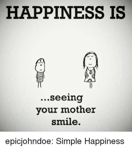 Tumblr, Blog, and Smile: HAPPINESS IS  ...seeina  your mother  smile. epicjohndoe:  Simple Happiness