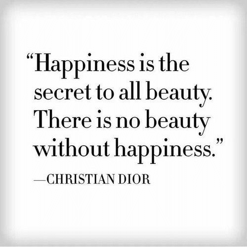 """Christian Dior, Happiness, and Secret: """"Happiness is the  secret to all beauty.  There is no beauty  without happiness.""""  CHRISTIAN DIOR"""