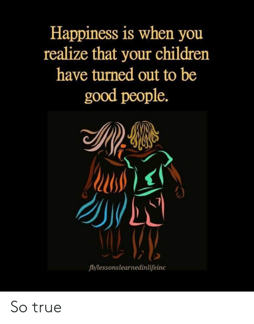 good people: Happiness is when you  realize that your children  have turned out to be  good people.  fb/lessonslearnedinlifeinc So true