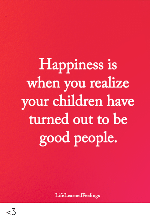 good people: Happiness is  when you realize  vour children have  turned out to be  good people.  LifeLearnedFeelings <3