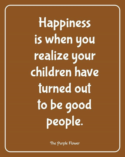 good people: Happiness  is when you  realize your  children have  turned out  to be good  people  The Purple Flower