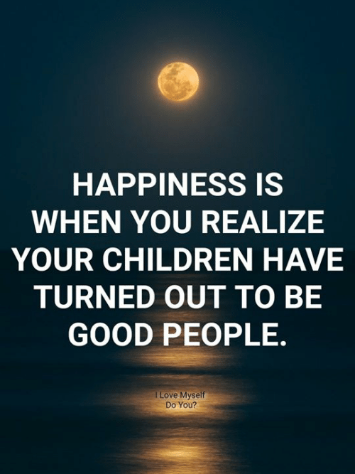 good people: HAPPINESS IS  WHEN YOU REALIZE  YOUR CHILDREN HAVE  TURNED OUT TO BE  GOOD PEOPLE  I Love Myself  Do You?