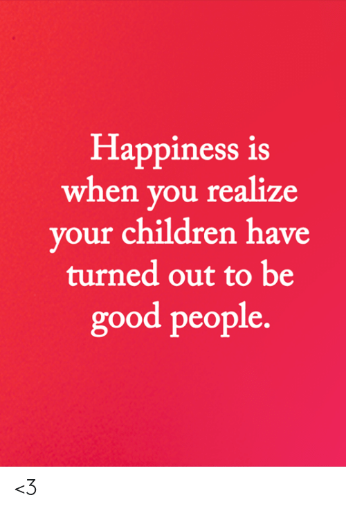 good people: Happiness is  when you realize  your children have  turned out to be  good people. <3