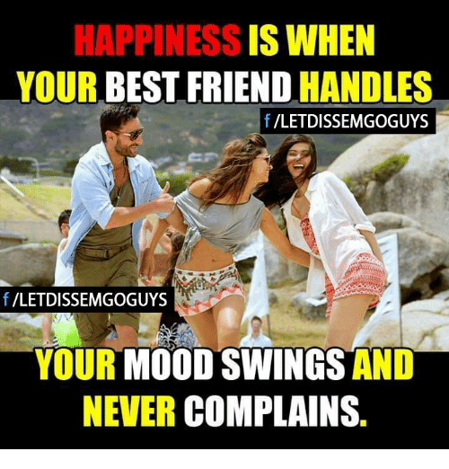 Mood Swing: HAPPINESS  IS WHEN  YOUR  BEST FRIEND  HANDLES  f /LETDISSEMGOGUYS  VLETDISSEMGOGUYS  YOUR  MOOD SWINGS AND  NEVER  COMPLAIN