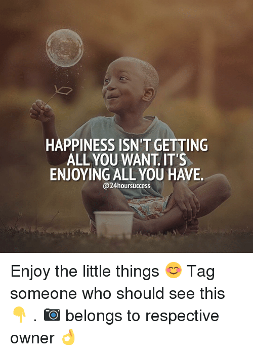 The Littl: HAPPINESS ISN'T GETTING  ALL YOU WANT IT'S  ENJOYING ALL YOU HAWE  @24hoursuccess Enjoy the little things 😊 Tag someone who should see this 👇 . 📷 belongs to respective owner 👌