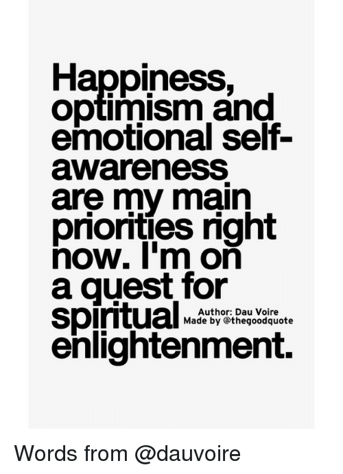 spiritualized: Happiness,  Optimism and  awareness  are my main  priorities right  now. I'm on  a guest for  Spiritual  Author: Dau Voire  Made by othegoodquote  enlightenment. Words from @dauvoire