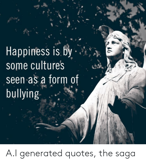 Quotes, Saga, and Bullying: Happintess is By  some culture's  seen as a form of  bullying A.I generated quotes, the saga