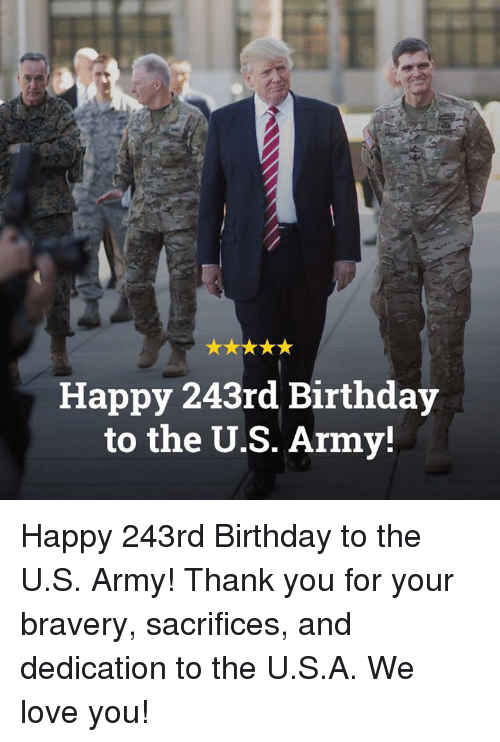 Birthday, Love, and Army: Happy 243rd Birthday  to the U.S. Army! Happy 243rd Birthday to the U.S. Army! Thank you for your bravery, sacrifices, and dedication to the U.S.A. We love you!