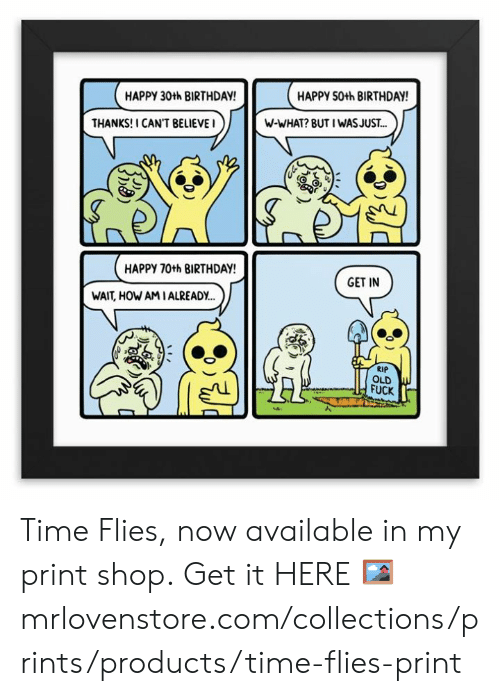 time flies: HAPPY 30th BIRTHDAY  HAPPY 50th BIRTHDAY  THANKS! I CAN'T BELIEVEI  W-WHAT? BUT I WASJUS.T...  HAPPY 70th BIRTHDAY  GET IN  WAIT, HOW AMIALREADY..  RIP  OLD  FUCK Time Flies, now available in my print shop.  Get it HERE 🖼 mrlovenstore.com/collections/prints/products/time-flies-print