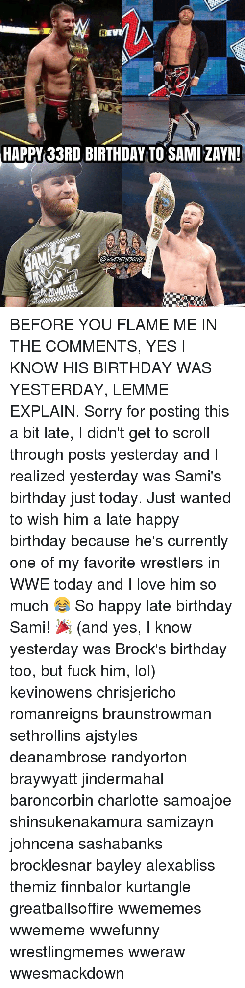 wrestlers: HAPPY 33RD BIRTHDAY TO SAMI ZAYN!  @WWEMEMEEONI BEFORE YOU FLAME ME IN THE COMMENTS, YES I KNOW HIS BIRTHDAY WAS YESTERDAY, LEMME EXPLAIN. Sorry for posting this a bit late, I didn't get to scroll through posts yesterday and I realized yesterday was Sami's birthday just today. Just wanted to wish him a late happy birthday because he's currently one of my favorite wrestlers in WWE today and I love him so much 😂 So happy late birthday Sami! 🎉 (and yes, I know yesterday was Brock's birthday too, but fuck him, lol) kevinowens chrisjericho romanreigns braunstrowman sethrollins ajstyles deanambrose randyorton braywyatt jindermahal baroncorbin charlotte samoajoe shinsukenakamura samizayn johncena sashabanks brocklesnar bayley alexabliss themiz finnbalor kurtangle greatballsoffire wwememes wwememe wwefunny wrestlingmemes wweraw wwesmackdown