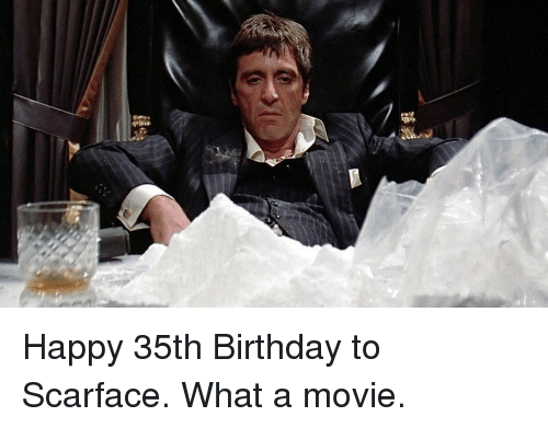 Birthday, Memes, and Scarface: Happy 35th Birthday to Scarface. What a movie.